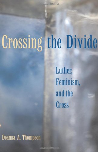 crossing the divide: luther, feminism, and the cross by Deanna A. Thompson